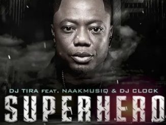 DJ Tira – SuperHero Ft. NaakMusiQ, DJ Clock