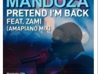 Mandoza – Pretend I'm Back (Amapiano Mix) Ft. Zami