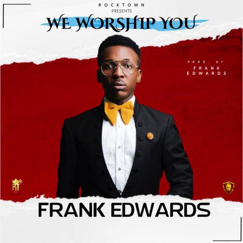 Frank Edwards – We Worship You mp3 download