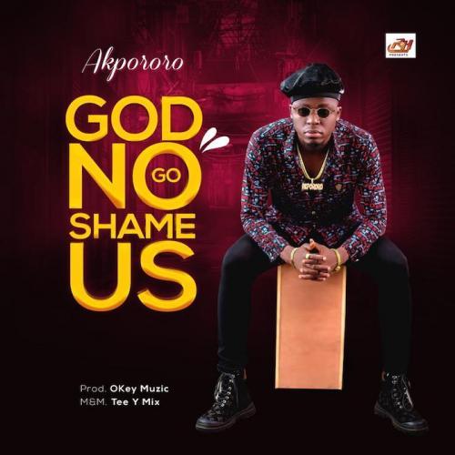 Akpororo – God No Go Shame Us mp3 download
