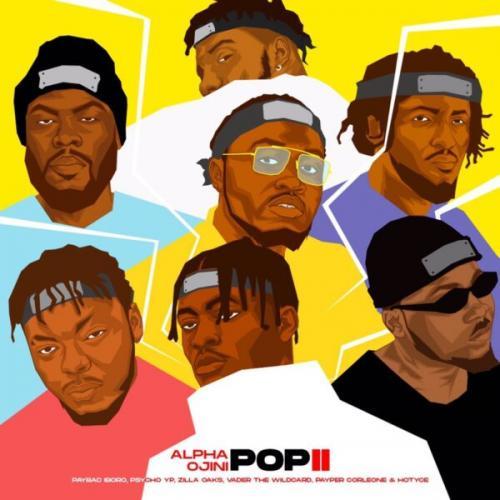 Alpha Ojini - Pop II Ft. Hotyce, Payper Corleone, PsychoYP, Vader The Wildcard