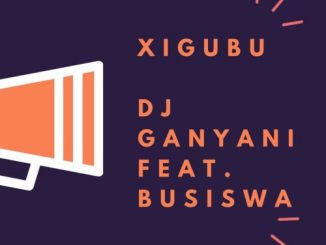 DJ Ganyani – Xigubu Ft. Busiswa