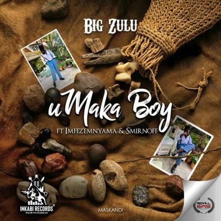 Big Zulu – Umaka Boy Ft. Imfez'emnyama, Smirnoff mp3 download