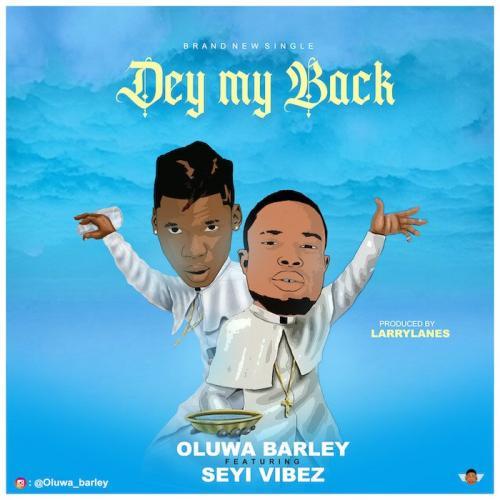 Oluwa Barley Ft. Seyi Vibez – Dey My Back mp3 download