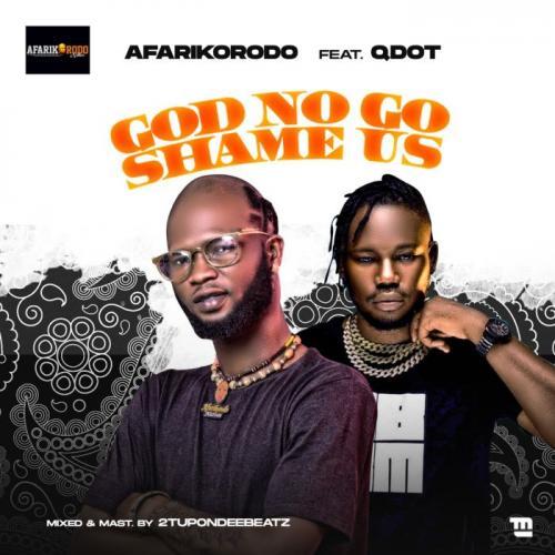 Afarikorodo Ft. Qdot – God No Go Shame Us mp3 download