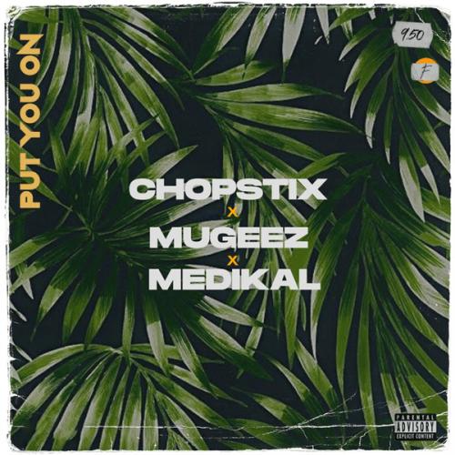 Chopstix – Put You On Ft. Mugeez, Medikal mp3 download