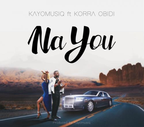 Kayomusiq – Na You Ft. Korra Obidi mp3 download