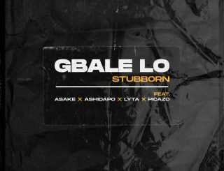 Stubborn - Gbale Lo Ft. Lyta, Picazo, Ashidapo & Asake