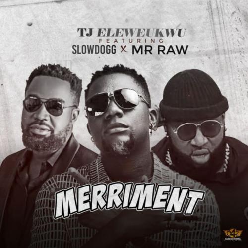 [Audio/Video] TJ Eleweukwu – Merriment Ft. Slowdog & Mr Raw mp3 download