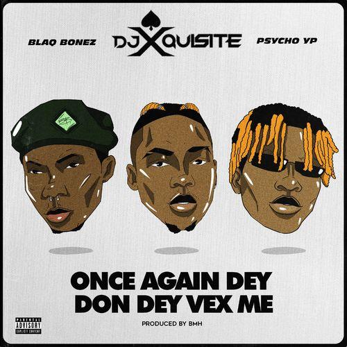 DJ Xquisite – Once Again Dey Don Dey Vex Me Ft. Blaqbonez, PsychoYP mp3 download