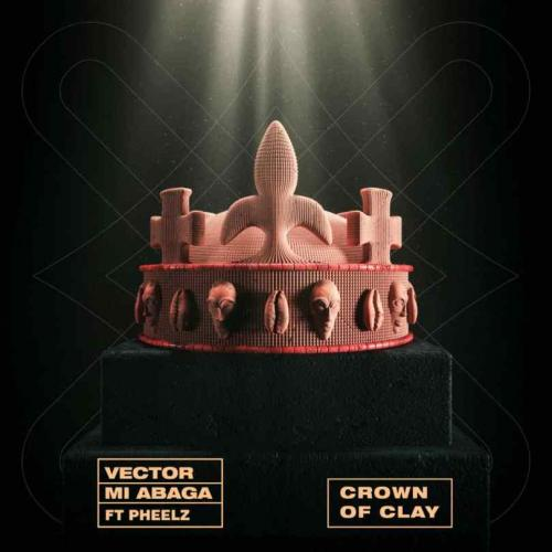 Vector, MI Abaga – Crown Of Clay Ft. Pheelz mp3 download