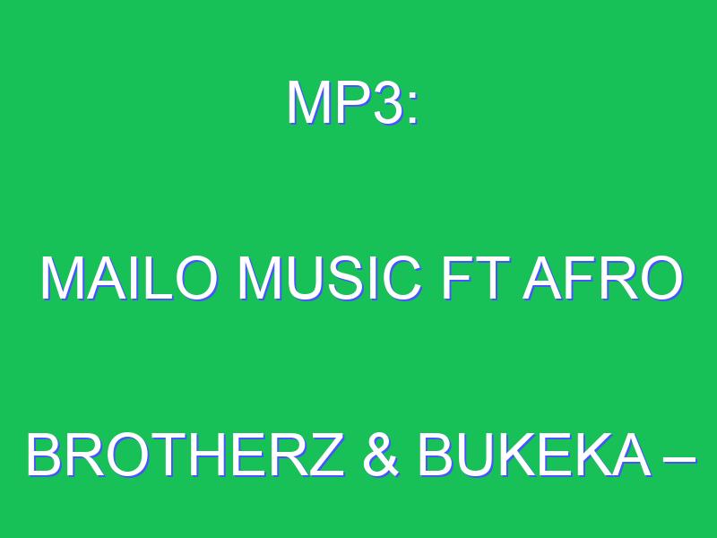Mailo Music – Ntliziyo Ft. Afro Brotherz & Bukeka mp3 download