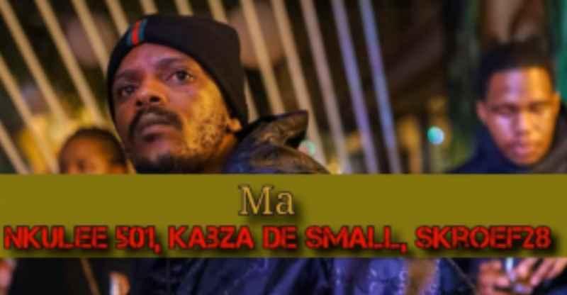 Nkulee501 – Ma Ft. Kabza De Small, Skroef28 mp3 download
