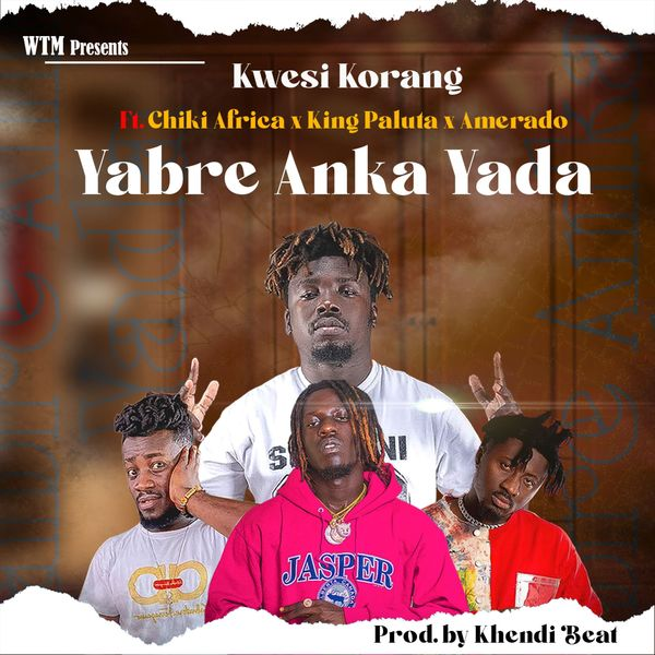 Kwesi Korang – Yabre Anka Yada Ft. Amerado, King Paluta, Chiki Africa mp3 download